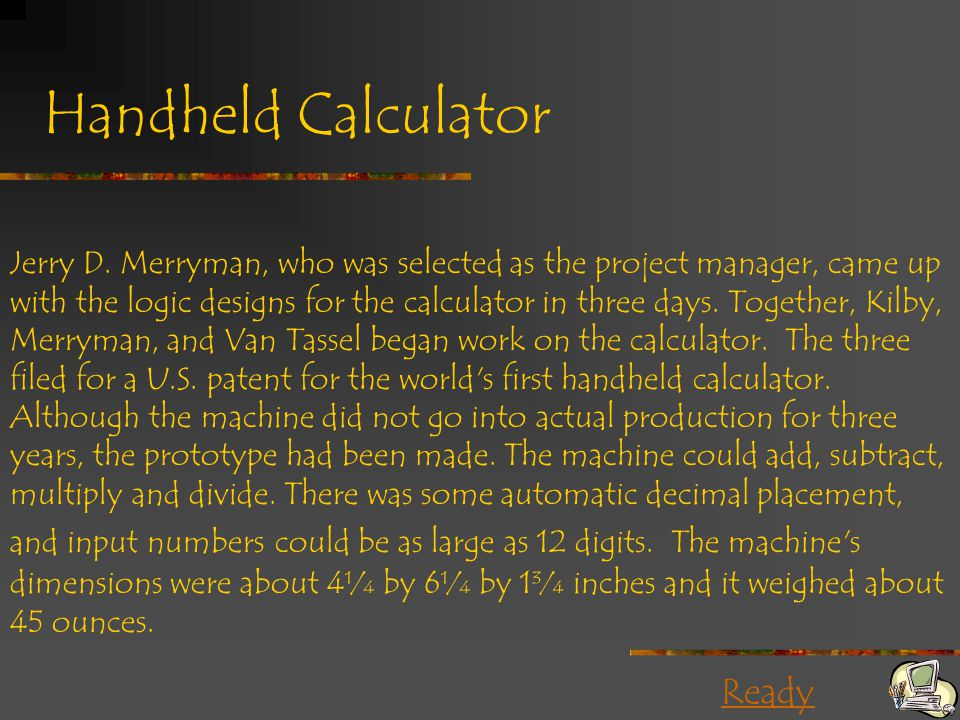 Ready Handheld Calculator Jerry D. Merryman, who was selected as the project manager, came up with the logic designs for the calculator in three days.