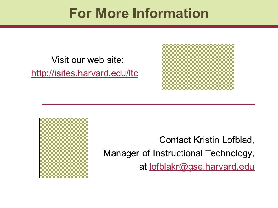 For More Information Visit our web site: http://isites.harvard.edu/ltc Contact Kristin Lofblad, Manager of Instructional Technology, at lofblakr@gse.h