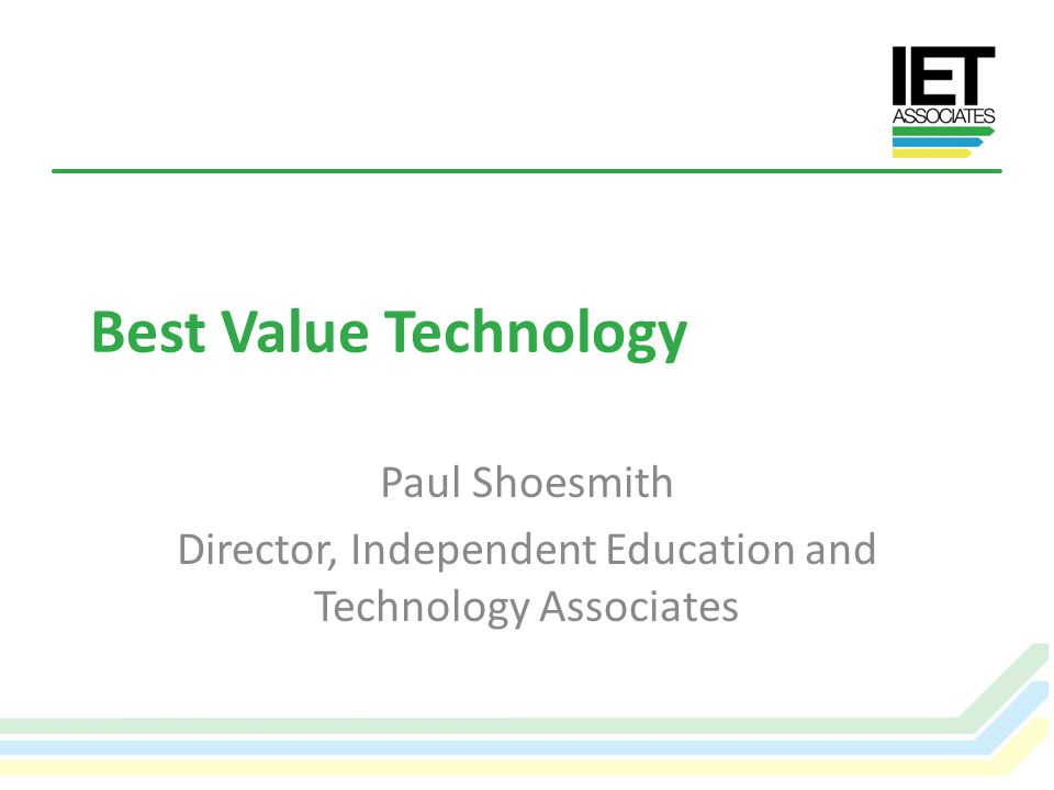 Value for Money Not simply a question of procuring the right services at the best price – With increasing pressure to cut costs in schools, demonstrating value for money from ICT services has never been more important – In this session we will explore these issues, supporting leaders and the workforce to understand the true value for money with new technologies © IET Associates Limited 2012