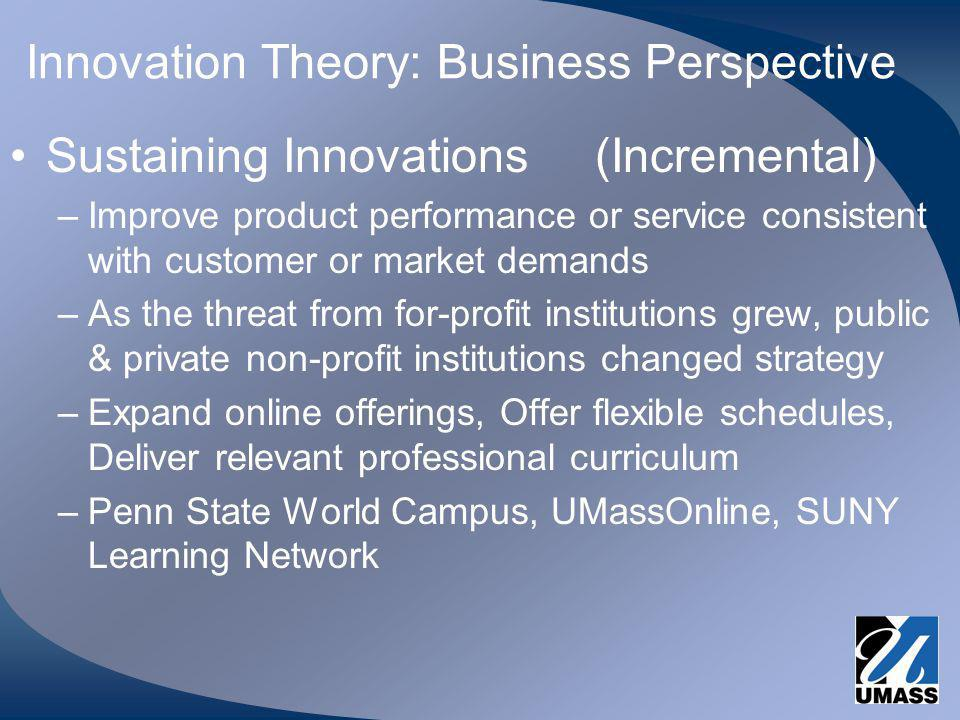 Innovation Theory: Business Perspective Sustaining Innovations (Incremental) –Improve product performance or service consistent with customer or market demands –As the threat from for-profit institutions grew, public & private non-profit institutions changed strategy –Expand online offerings, Offer flexible schedules, Deliver relevant professional curriculum –Penn State World Campus, UMassOnline, SUNY Learning Network