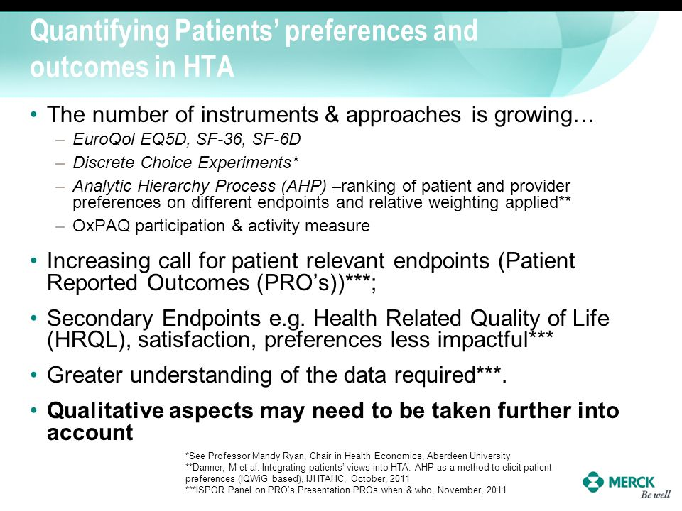 Quantifying Patients preferences and outcomes in HTA The number of instruments & approaches is growing… –EuroQol EQ5D, SF-36, SF-6D –Discrete Choice E
