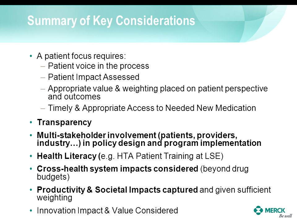 Summary of Key Considerations A patient focus requires: –Patient voice in the process –Patient Impact Assessed –Appropriate value & weighting placed o