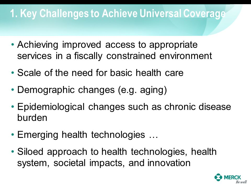 1. Key Challenges to Achieve Universal Coverage Achieving improved access to appropriate services in a fiscally constrained environment Scale of the n