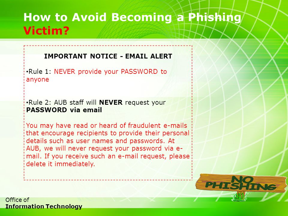 18 Office of Information Technology How to Avoid Becoming a Phishing Victim? IMPORTANT NOTICE - EMAIL ALERT Rule 1: NEVER provide your PASSWORD to any