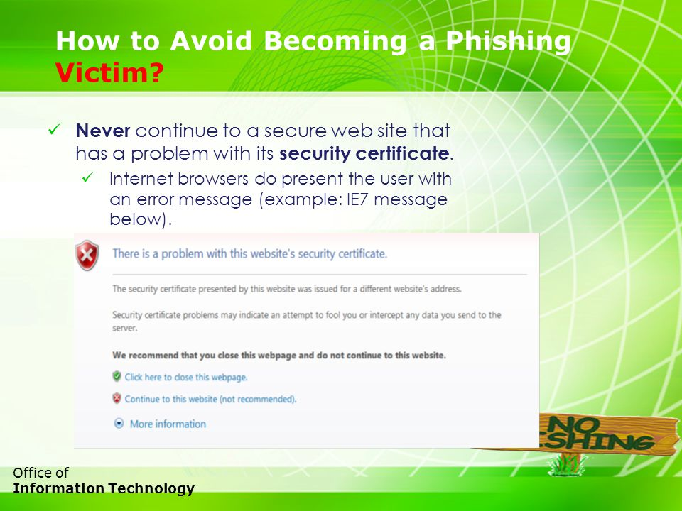 23 Office of Information Technology How to Avoid Becoming a Phishing Victim? Never continue to a secure web site that has a problem with its security