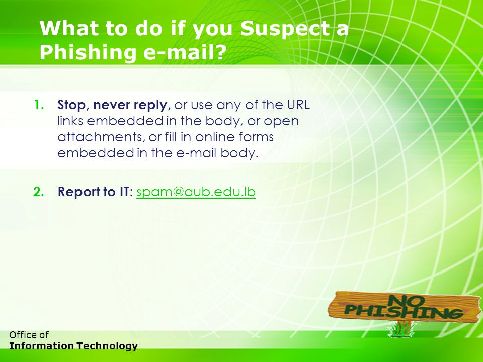 26 Office of Information Technology What to do if you Suspect a Phishing e-mail? 1. Stop, never reply, or use any of the URL links embedded in the bod