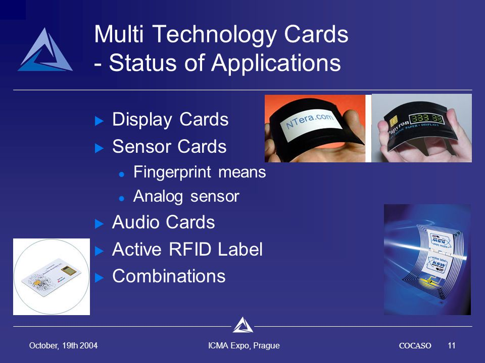 COCASO11 October, 19th 2004 ICMA Expo, Prague Multi Technology Cards - Status of Applications Display Cards Sensor Cards Fingerprint means Analog sensor Audio Cards Active RFID Label Combinations