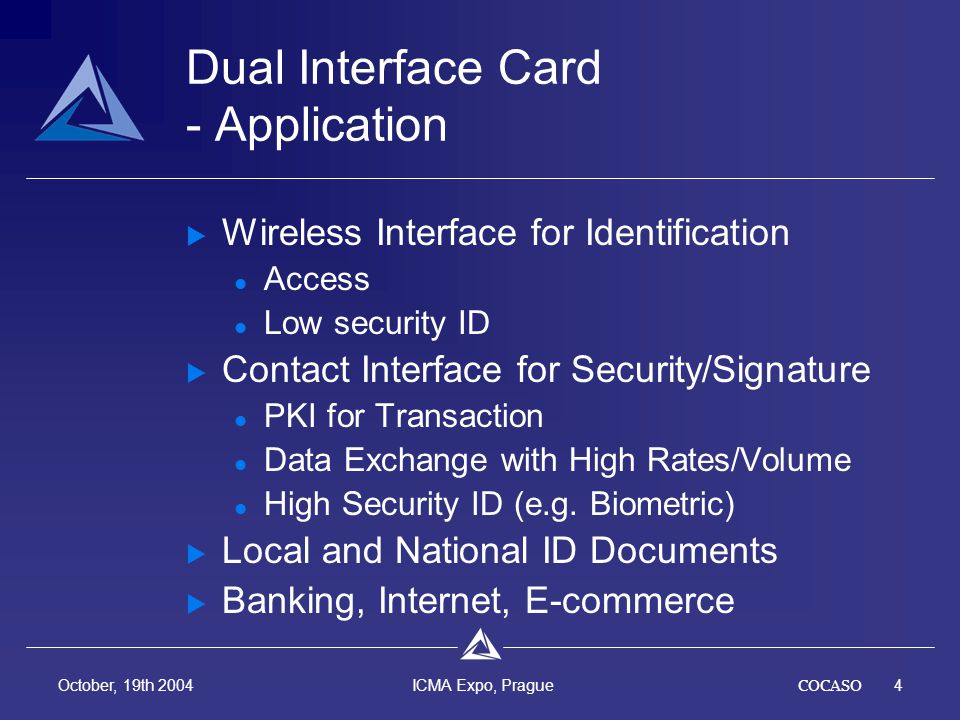 COCASO4 October, 19th 2004 ICMA Expo, Prague Dual Interface Card - Application Wireless Interface for Identification Access Low security ID Contact Interface for Security/Signature PKI for Transaction Data Exchange with High Rates/Volume High Security ID (e.g.