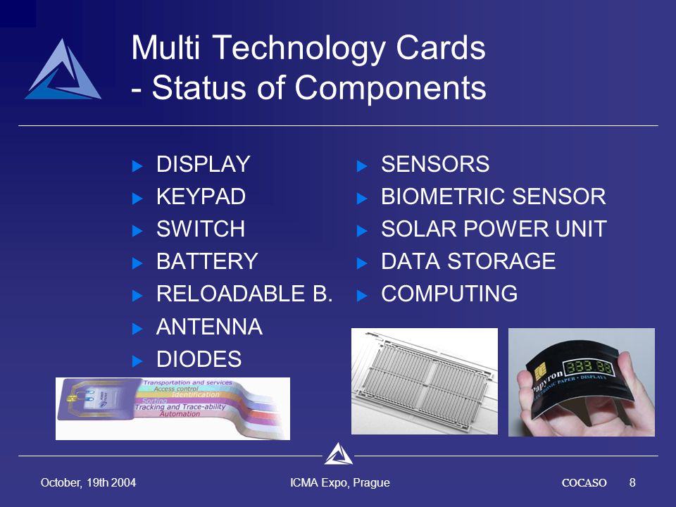 COCASO8 October, 19th 2004 ICMA Expo, Prague Multi Technology Cards - Status of Components DISPLAY KEYPAD SWITCH BATTERY RELOADABLE B.