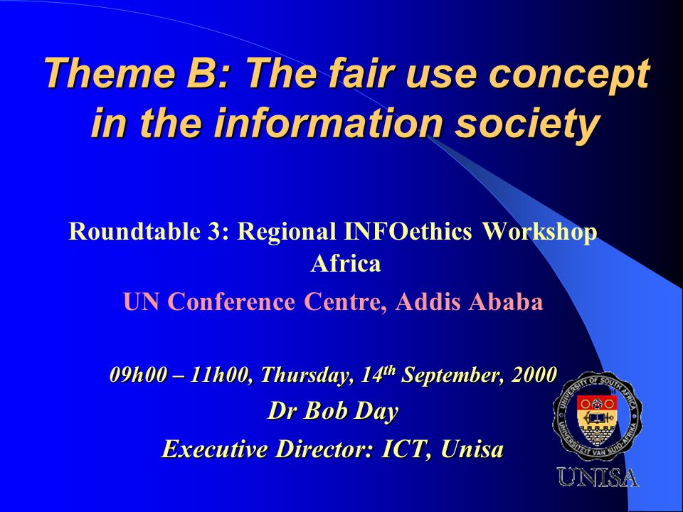 Theme B: The fair use concept in the information society Roundtable 3: Regional INFOethics Workshop Africa UN Conference Centre, Addis Ababa 09h00 – 11h00, Thursday, 14 th September, 2000 Dr Bob Day Executive Director: ICT, Unisa