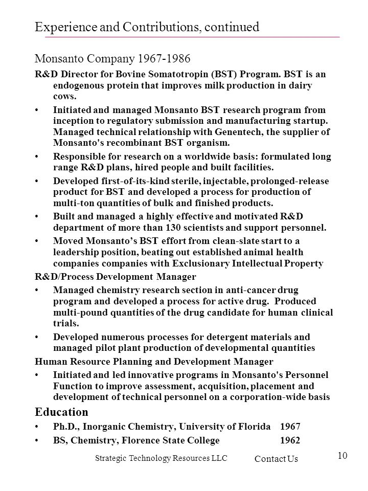 Strategic Technology Resources LLC 10 Experience and Contributions, continued Monsanto Company 1967-1986 R&D Director for Bovine Somatotropin (BST) Program.
