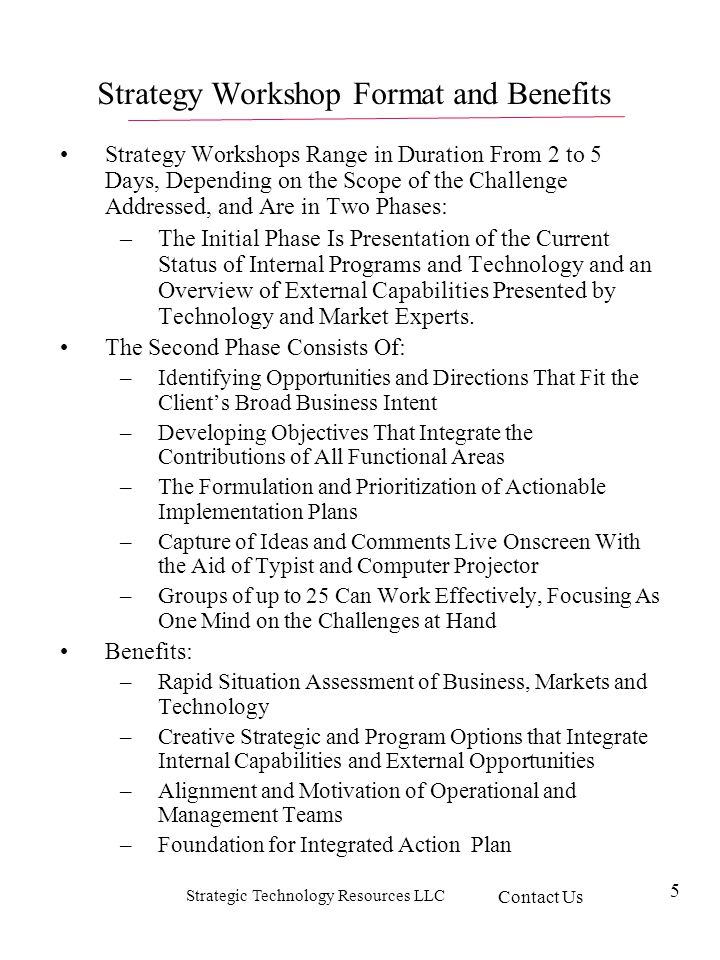 Strategic Technology Resources LLC 5 Strategy Workshops Range in Duration From 2 to 5 Days, Depending on the Scope of the Challenge Addressed, and Are