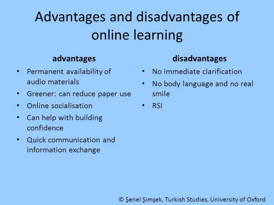 Advantages and disadvantages of online learning advantages Permanent availability of audio materials Greener: can reduce paper use Online socialisatio