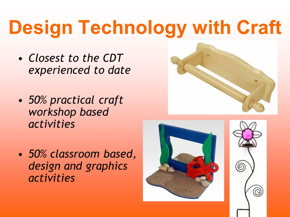 Closest to the CDT experienced to date 50% practical craft workshop based activities 50% classroom based, design and graphics activities