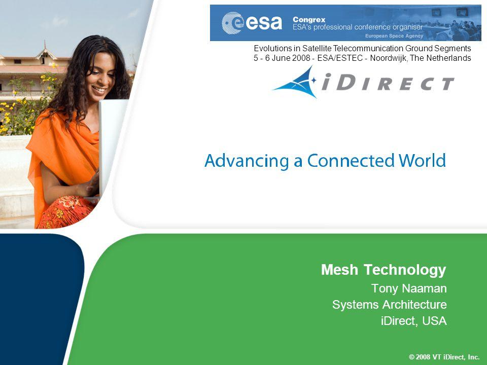 © 2008 VT iDirect, Inc. Mesh Technology Tony Naaman Systems Architecture iDirect, USA Evolutions in Satellite Telecommunication Ground Segments 5 - 6
