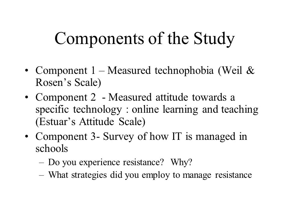 Components of the Study Component 1 – Measured technophobia (Weil & Rosens Scale) Component 2 - Measured attitude towards a specific technology : online learning and teaching (Estuars Attitude Scale) Component 3- Survey of how IT is managed in schools –Do you experience resistance.