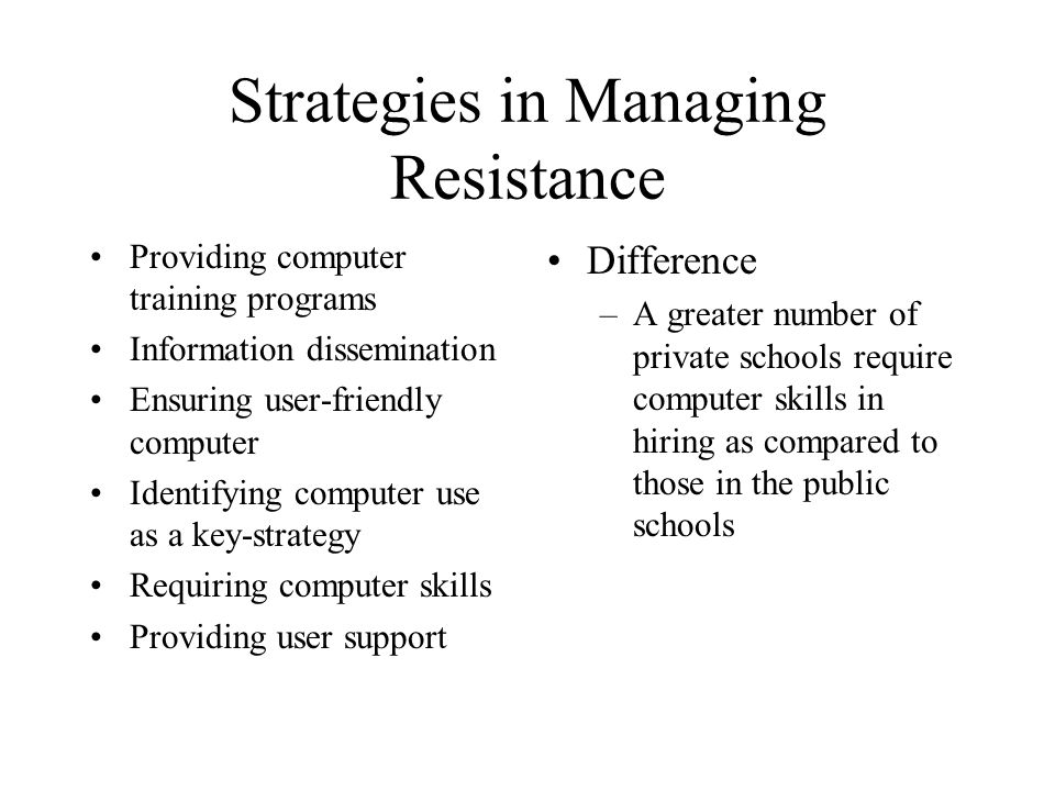 Strategies in Managing Resistance Providing computer training programs Information dissemination Ensuring user-friendly computer Identifying computer use as a key-strategy Requiring computer skills Providing user support Difference –A greater number of private schools require computer skills in hiring as compared to those in the public schools