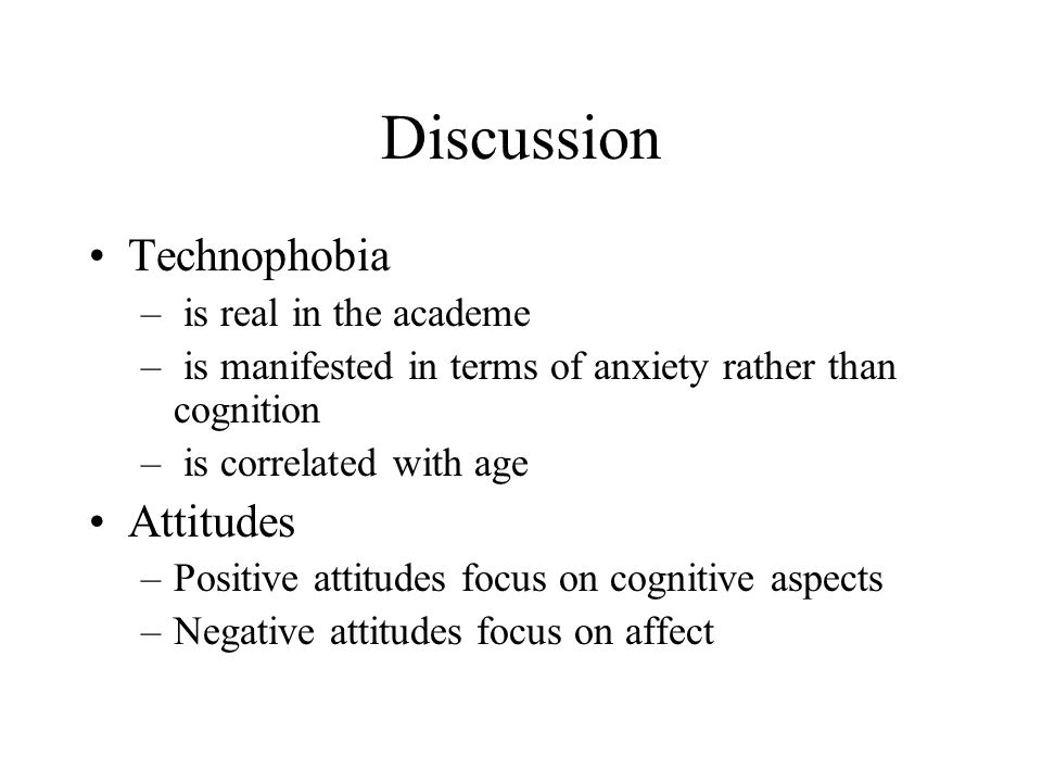 Discussion Technophobia – is real in the academe – is manifested in terms of anxiety rather than cognition – is correlated with age Attitudes –Positive attitudes focus on cognitive aspects –Negative attitudes focus on affect