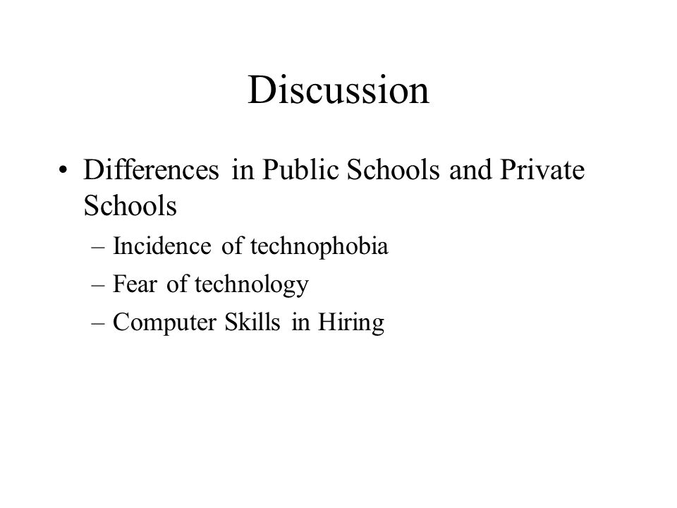 Discussion Differences in Public Schools and Private Schools –Incidence of technophobia –Fear of technology –Computer Skills in Hiring