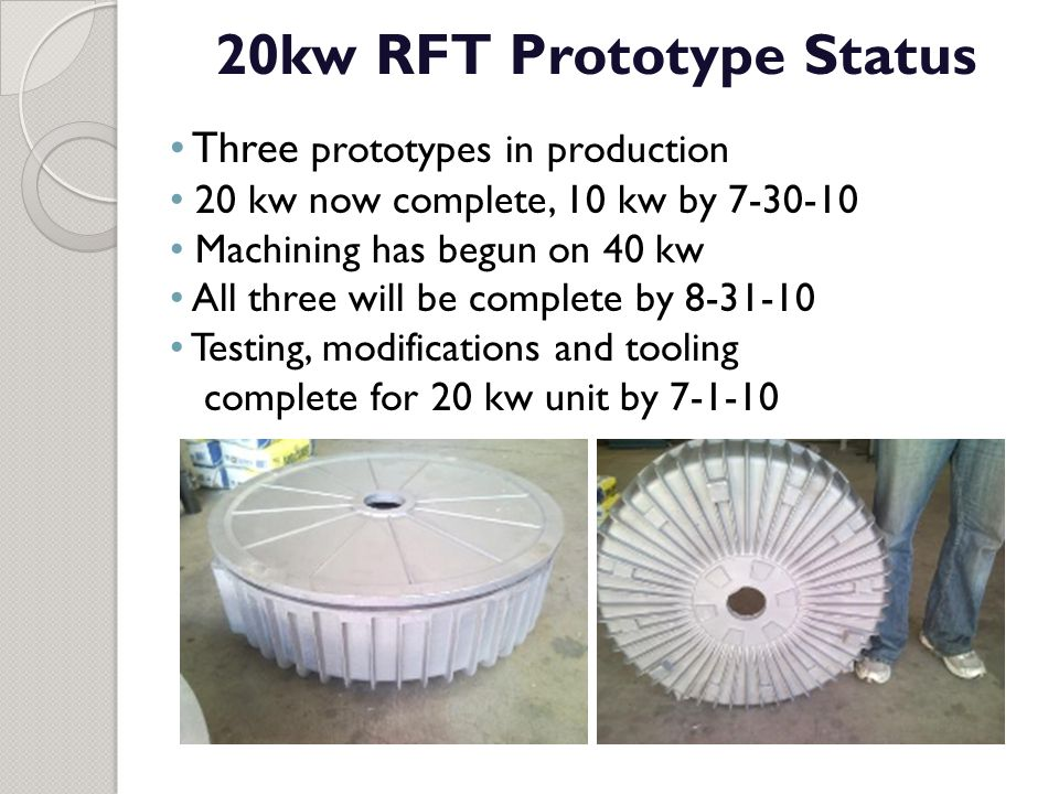 20kw RFT Prototype Status Three prototypes in production 20 kw now complete, 10 kw by 7-30-10 Machining has begun on 40 kw All three will be complete