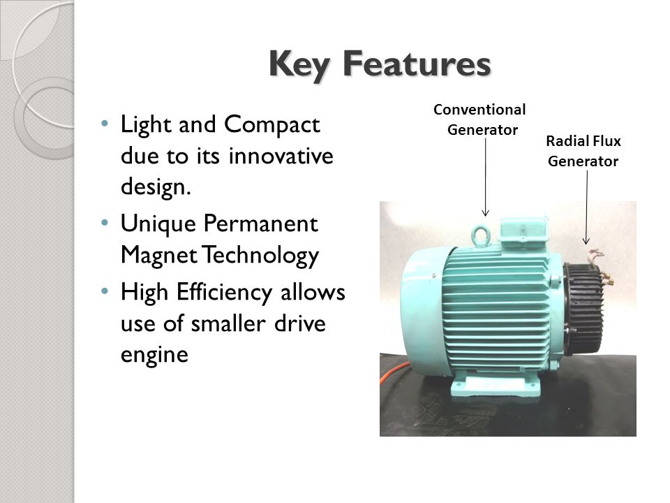 Key Features Light and Compact due to its innovative design. Unique Permanent Magnet Technology High Efficiency allows use of smaller drive engine Con