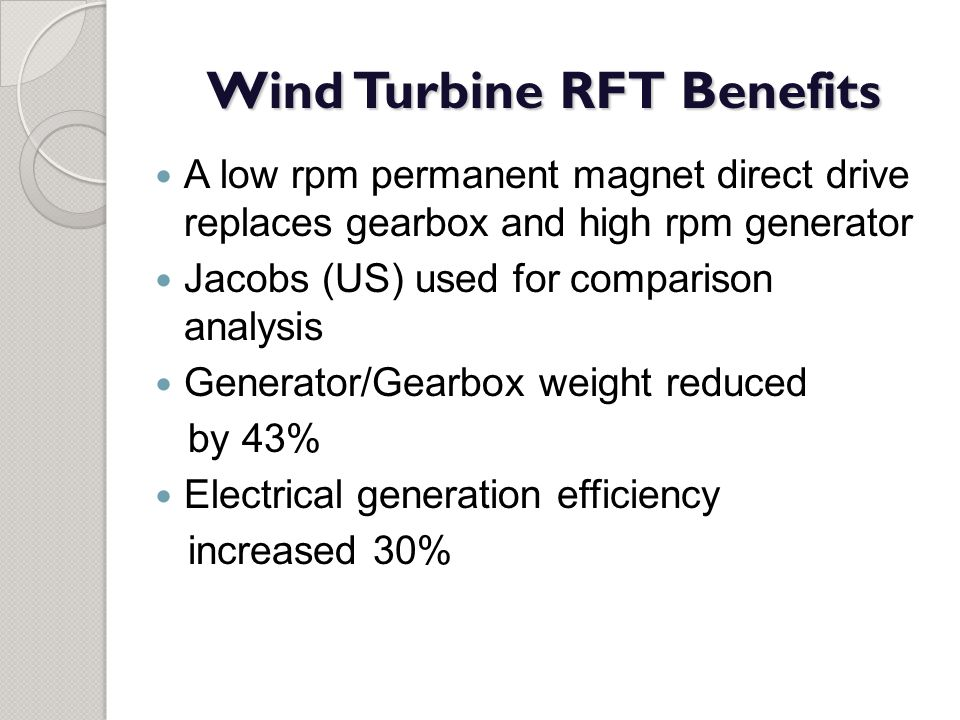 Wind Turbine RFT Benefits A low rpm permanent magnet direct drive replaces gearbox and high rpm generator Jacobs (US) used for comparison analysis Gen