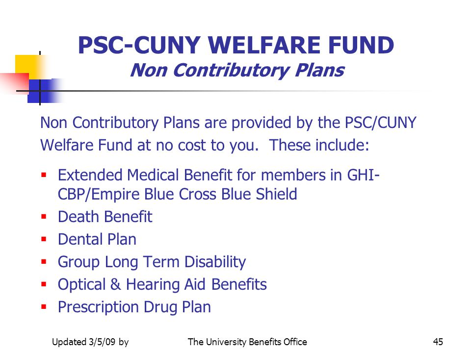 Prepared 9/19/05 byThe University Benefits Office44 PSC-CUNY WELFARE FUND What is the Effective Date of Coverage? Your PSC-CUNY Welfare Fund benefits
