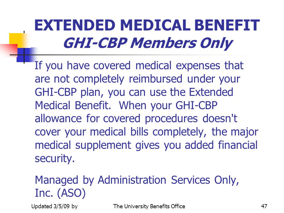 Updated 3/5/09 byThe University Benefits Office46 EXTENDED MEDICAL BENEFIT Deductible For those who purchased the optional rider through GHI the deduc