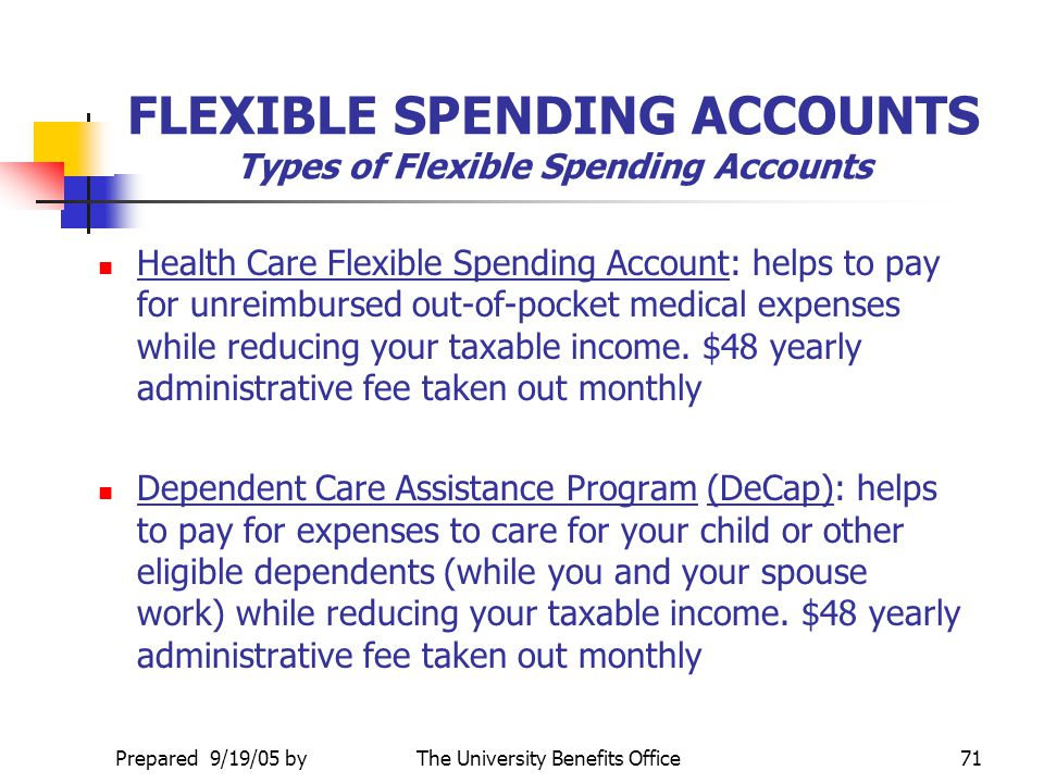 Prepared 9/19/05 byThe University Benefits Office70 FLEXIBLE SPENDING ACCOUNTS What are the Flexible Spending Accounts Programs? Pays for necessary ou