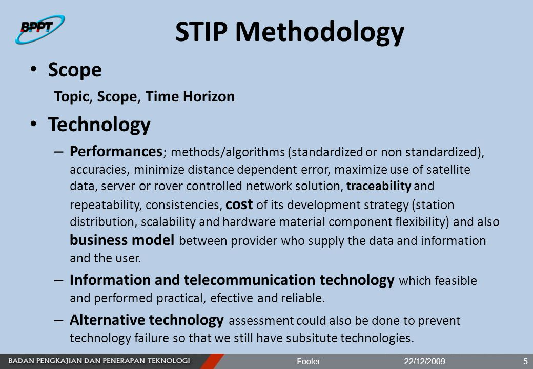 STIP Methodology Scope Topic, Scope, Time Horizon Technology – Performances ; methods/algorithms (standardized or non standardized), accuracies, minimize distance dependent error, maximize use of satellite data, server or rover controlled network solution, traceability and repeatability, consistencies, cost of its development strategy (station distribution, scalability and hardware material component flexibility) and also business model between provider who supply the data and information and the user.