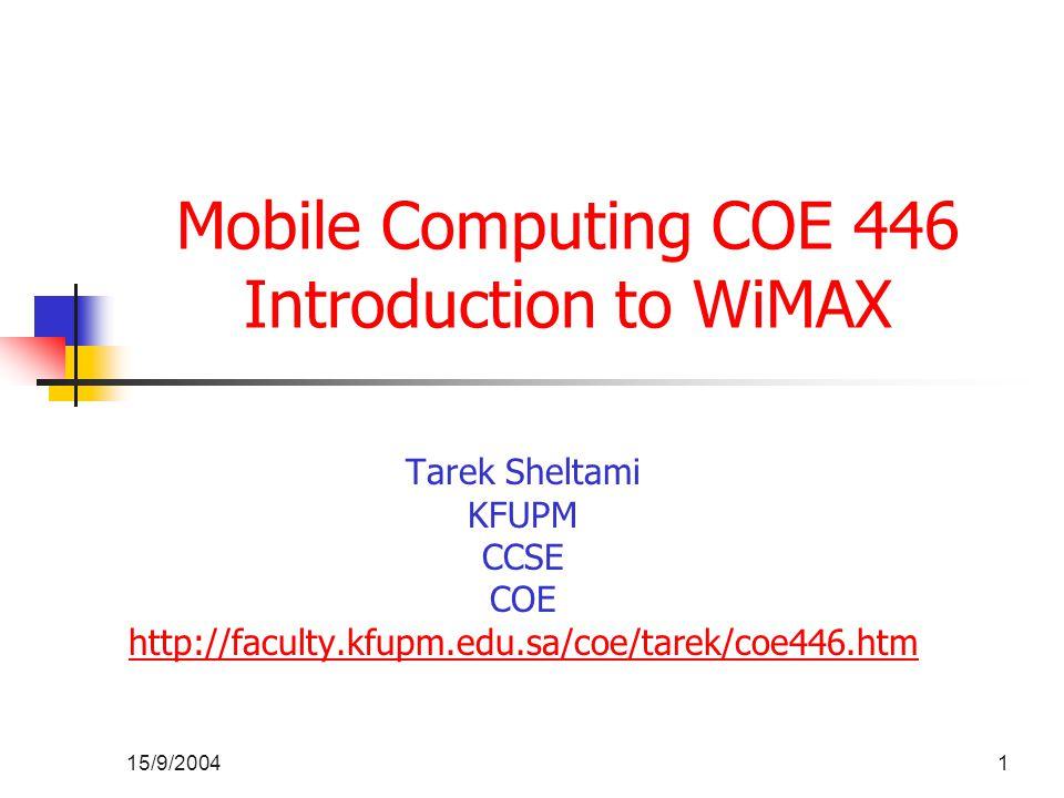 15/9/20041 Mobile Computing COE 446 Introduction to WiMAX Tarek Sheltami KFUPM CCSE COE http://faculty.kfupm.edu.sa/coe/tarek/coe446.htm