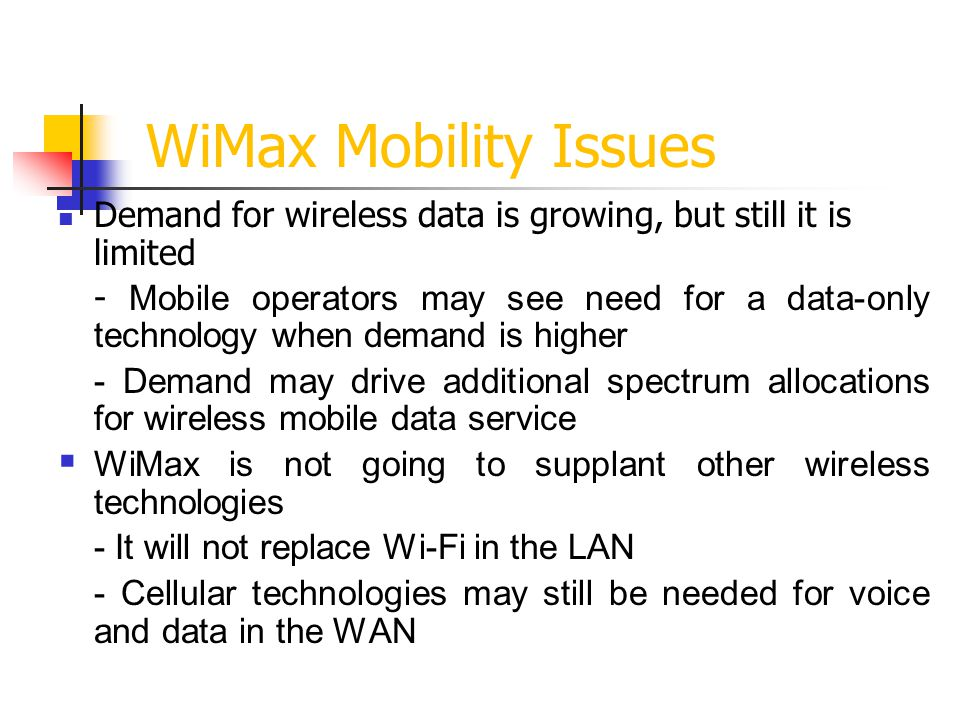 WiMax Mobility Issues Demand for wireless data is growing, but still it is limited - Mobile operators may see need for a data-only technology when dem