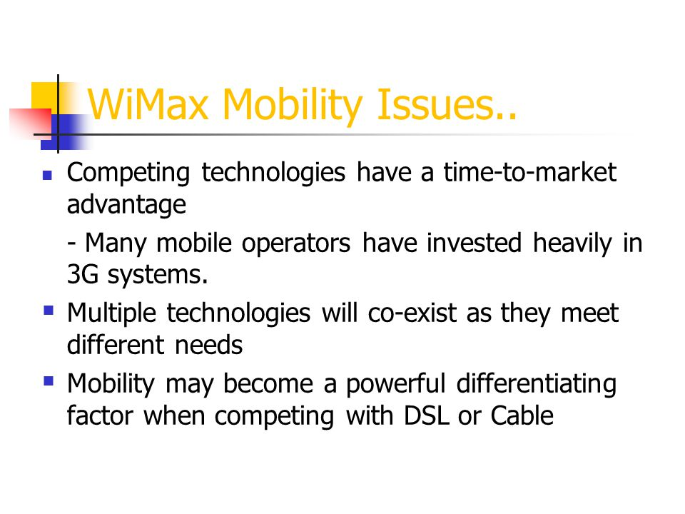 WiMax Mobility Issues.. Competing technologies have a time-to-market advantage - Many mobile operators have invested heavily in 3G systems. Multiple t