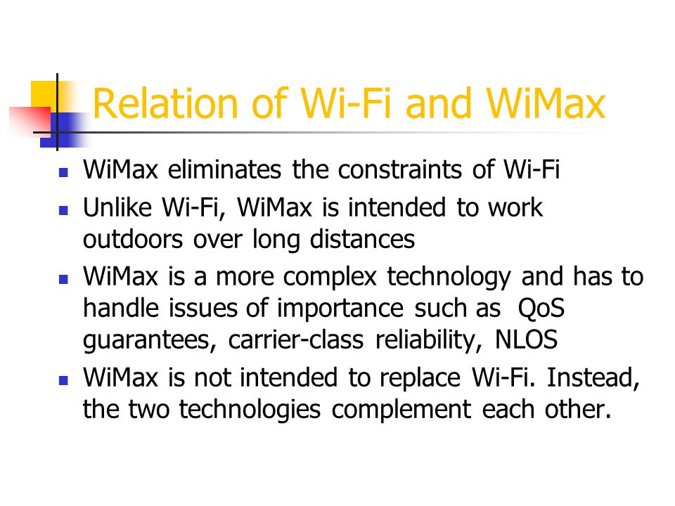 WiMax Mobility Issues Demand for wireless data is growing, but still it is limited - Mobile operators may see need for a data-only technology when demand is higher - Demand may drive additional spectrum allocations for wireless mobile data service WiMax is not going to supplant other wireless technologies - It will not replace Wi-Fi in the LAN - Cellular technologies may still be needed for voice and data in the WAN