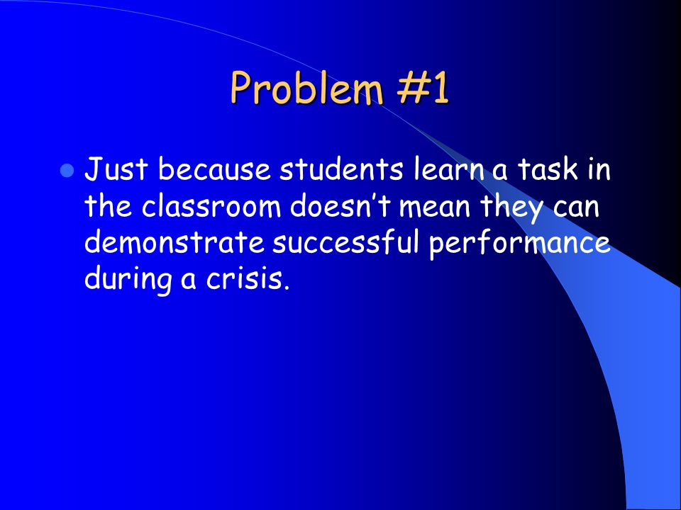 Problem #1 Just because students learn a task in the classroom doesnt mean they can demonstrate successful performance during a crisis.