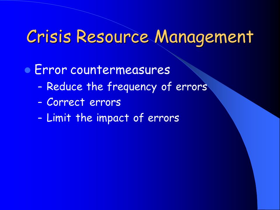 Crisis Resource Management Error countermeasures – Reduce the frequency of errors – Correct errors – Limit the impact of errors