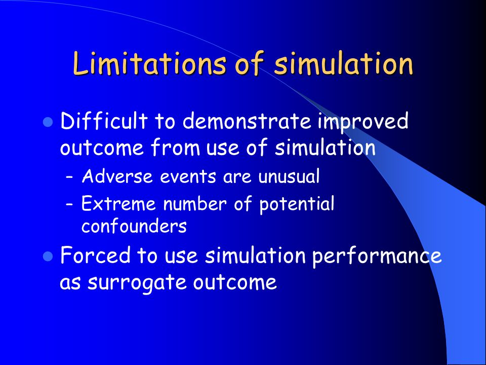 Limitations of simulation Difficult to demonstrate improved outcome from use of simulation – Adverse events are unusual – Extreme number of potential confounders Forced to use simulation performance as surrogate outcome
