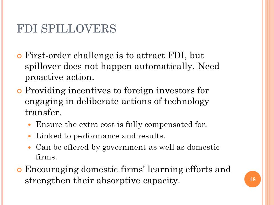FDI SPILLOVERS First-order challenge is to attract FDI, but spillover does not happen automatically. Need proactive action. Providing incentives to fo