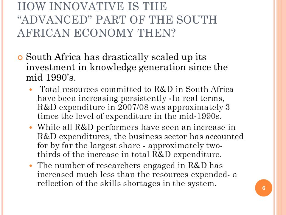 HOW INNOVATIVE IS THE ADVANCED PART OF THE SOUTH AFRICAN ECONOMY THEN? South Africa has drastically scaled up its investment in knowledge generation s