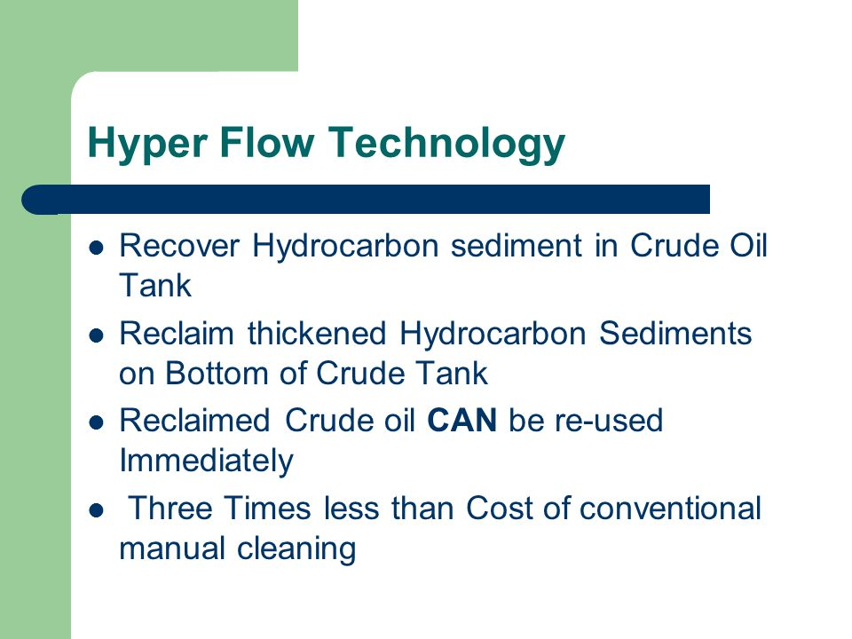 Hyper Flow Technology Recover Hydrocarbon sediment in Crude Oil Tank Reclaim thickened Hydrocarbon Sediments on Bottom of Crude Tank Reclaimed Crude oil CAN be re-used Immediately Three Times less than Cost of conventional manual cleaning
