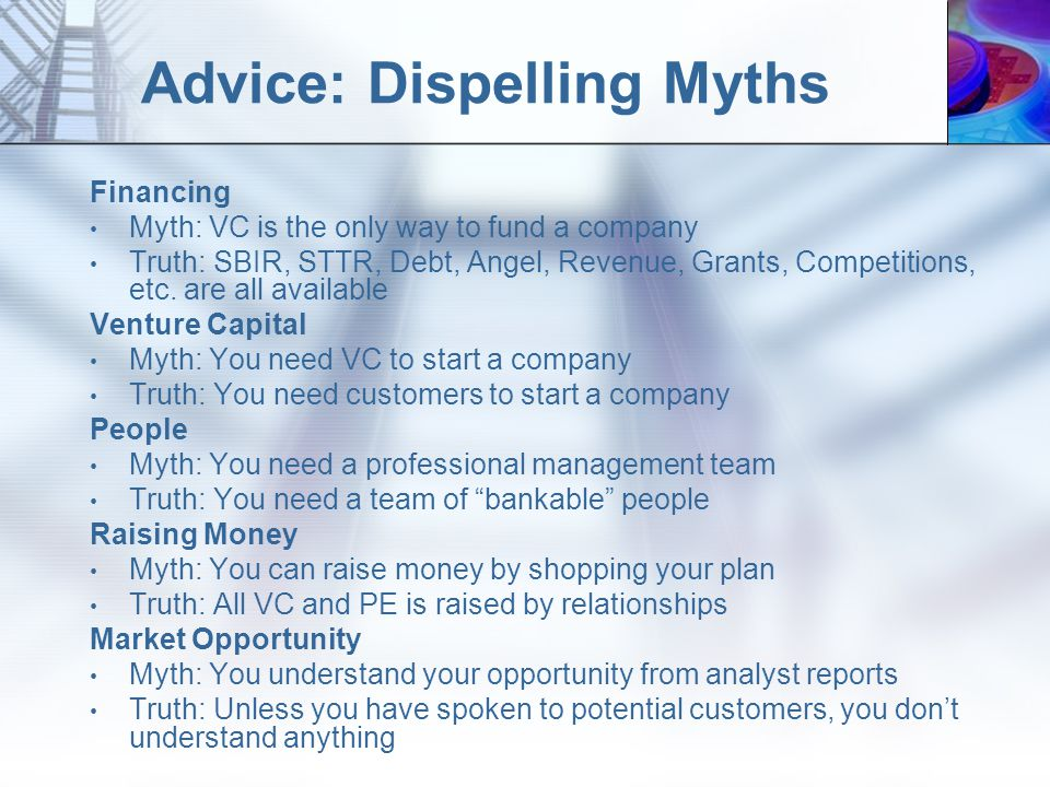 Advice: Dispelling Myths Financing Myth: VC is the only way to fund a company Truth: SBIR, STTR, Debt, Angel, Revenue, Grants, Competitions, etc.