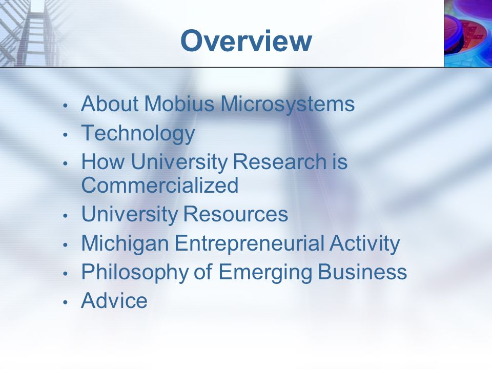 About Mobius Microsystems Mobius is a microsystems company that is commercializing microsystems technologies from The University of Michigan Mobius is an industrial partner with The Wireless Integrated Microsystems Engineering Research Center at The University of Michigan The company was founded by University of Michigan Doctoral Fellow, Michael S.