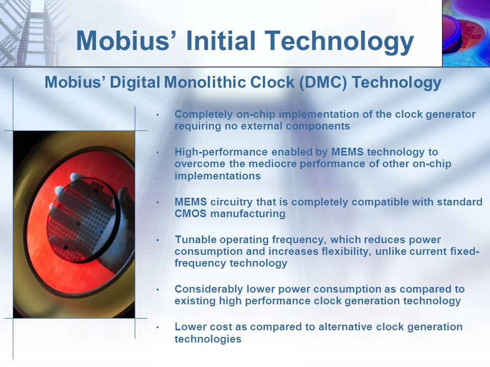 Mobius Initial Technology Completely on-chip implementation of the clock generator requiring no external components High-performance enabled by MEMS technology to overcome the mediocre performance of other on-chip implementations MEMS circuitry that is completely compatible with standard CMOS manufacturing Tunable operating frequency, which reduces power consumption and increases flexibility, unlike current fixed- frequency technology Considerably lower power consumption as compared to existing high performance clock generation technology Lower cost as compared to alternative clock generation technologies Mobius Digital Monolithic Clock (DMC) Technology