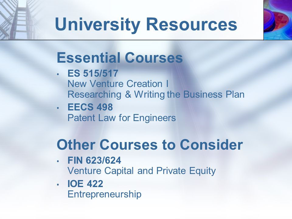 University Resources Essential Courses ES 515/517 New Venture Creation I Researching & Writing the Business Plan EECS 498 Patent Law for Engineers Other Courses to Consider FIN 623/624 Venture Capital and Private Equity IOE 422 Entrepreneurship