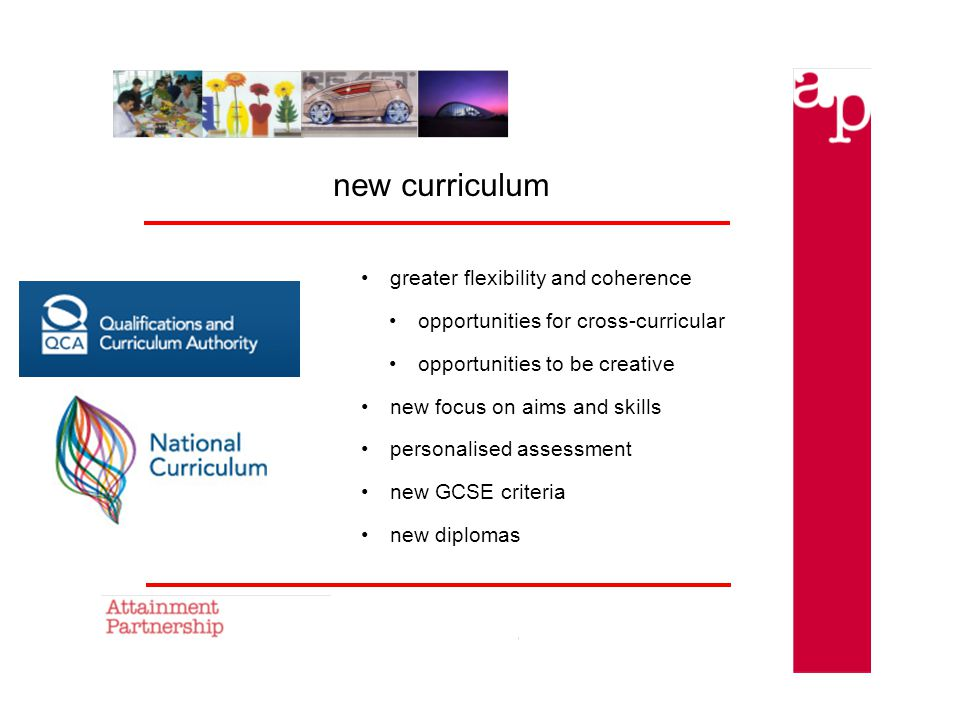 new curriculum greater flexibility and coherence opportunities for cross-curricular opportunities to be creative new focus on aims and skills personalised assessment new GCSE criteria new diplomas