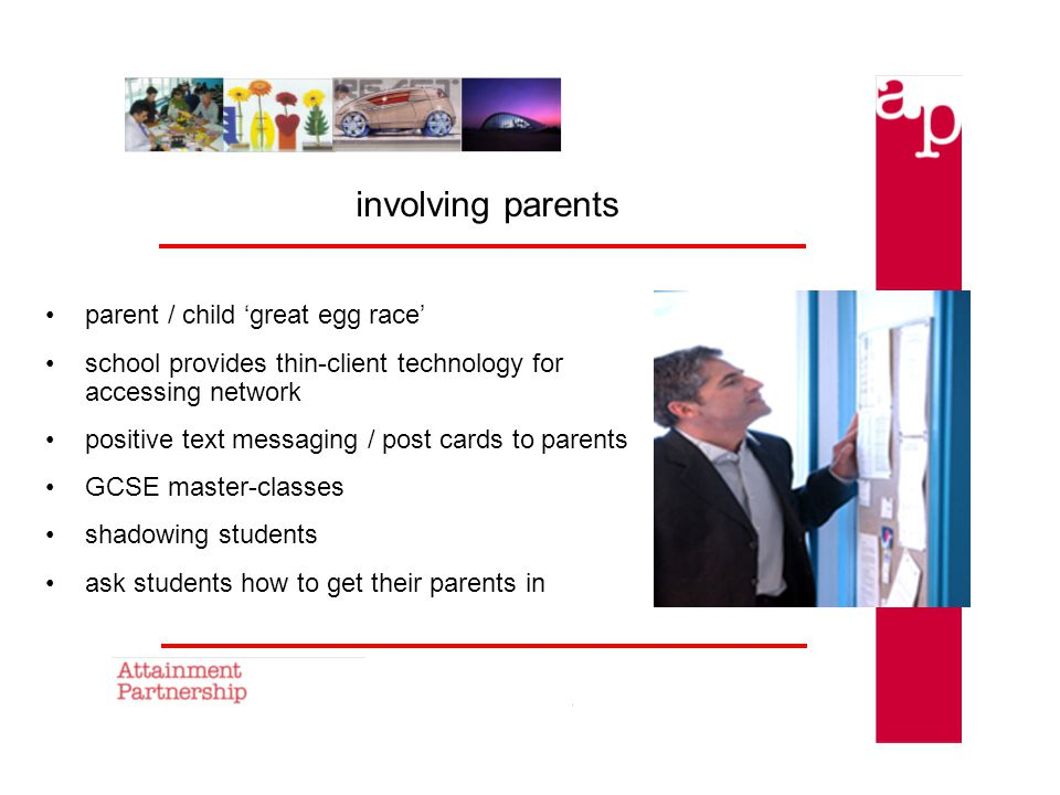 involving parents parent / child great egg race school provides thin-client technology for accessing network positive text messaging / post cards to parents GCSE master-classes shadowing students ask students how to get their parents in