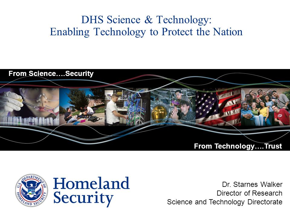 DHS Science & Technology: Enabling Technology to Protect the Nation Dr. Starnes Walker Director of Research Science and Technology Directorate From Sc