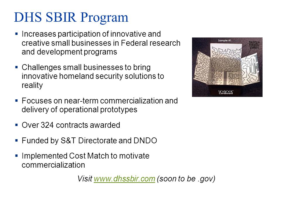 DHS SBIR Program Increases participation of innovative and creative small businesses in Federal research and development programs Challenges small bus
