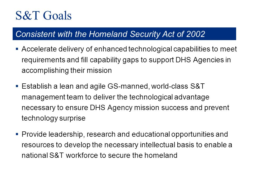 S&T Goals Accelerate delivery of enhanced technological capabilities to meet requirements and fill capability gaps to support DHS Agencies in accompli