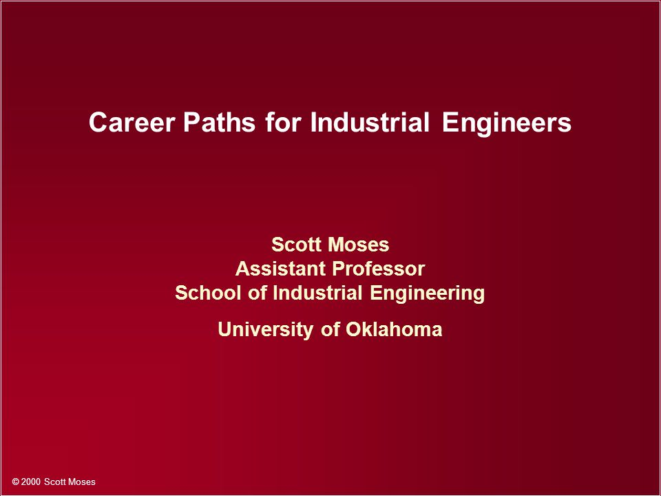 © 2000 Scott Moses Career Paths for Industrial Engineers Scott Moses Assistant Professor School of Industrial Engineering University of Oklahoma